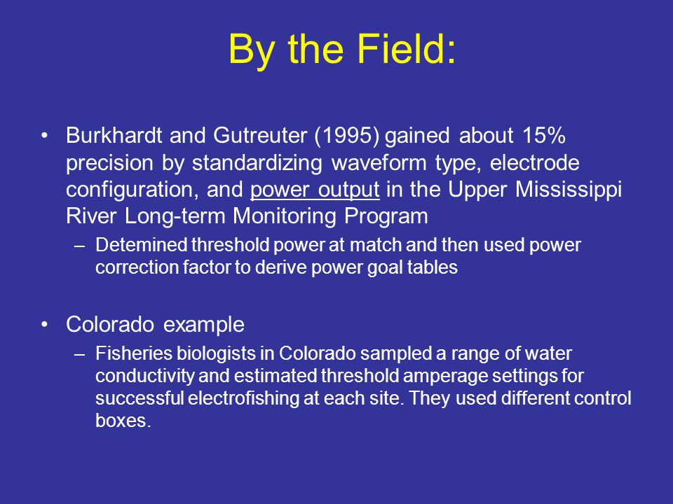 By the Field: Burkhardt and Gutreuter (1995) gained about 15% precision by standardizing waveform type, electrode configuration, and power output in the Upper Mississippi River Long-term Monitoring Program –Detemined threshold power at match and then used power correction factor to derive power goal tables Colorado example –Fisheries biologists in Colorado sampled a range of water conductivity and estimated threshold amperage settings for successful electrofishing at each site.
