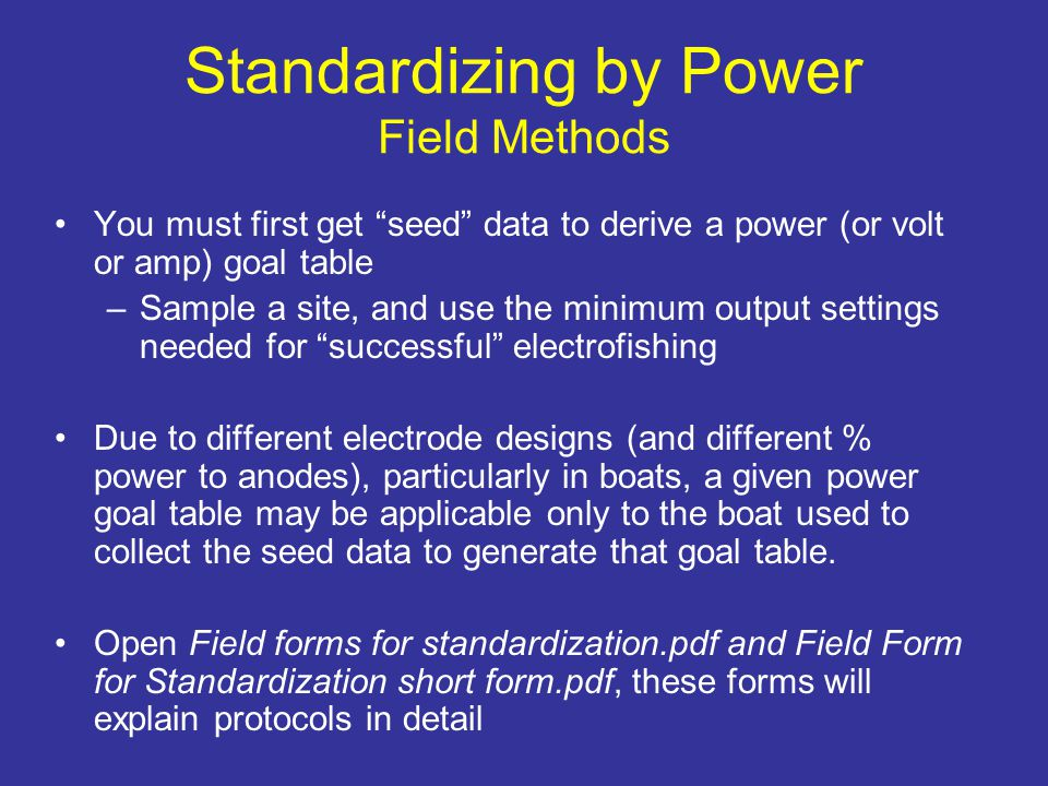 Standardizing by Power Field Methods You must first get seed data to derive a power (or volt or amp) goal table –Sample a site, and use the minimum output settings needed for successful electrofishing Due to different electrode designs (and different % power to anodes), particularly in boats, a given power goal table may be applicable only to the boat used to collect the seed data to generate that goal table.