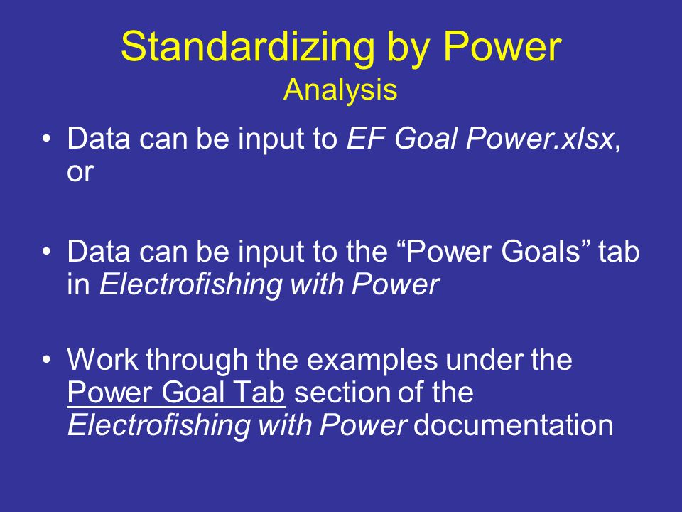 Standardizing by Power Analysis Data can be input to EF Goal Power.xlsx, or Data can be input to the Power Goals tab in Electrofishing with Power Work through the examples under the Power Goal Tab section of the Electrofishing with Power documentation