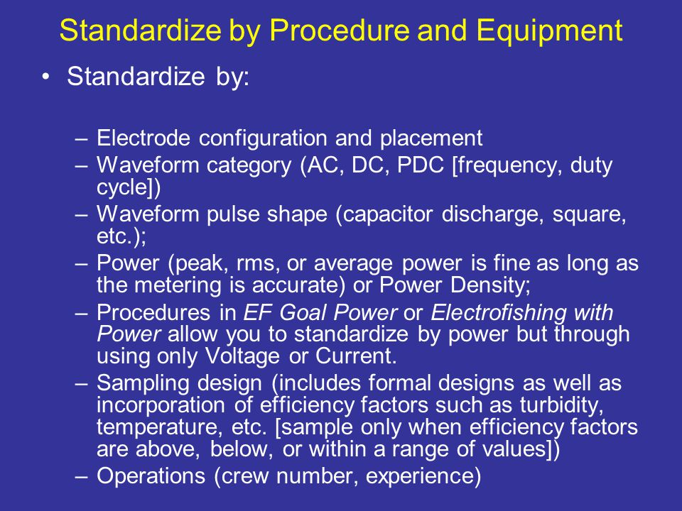 Standardize by Procedure and Equipment Standardize by: –Electrode configuration and placement –Waveform category (AC, DC, PDC [frequency, duty cycle]) –Waveform pulse shape (capacitor discharge, square, etc.); –Power (peak, rms, or average power is fine as long as the metering is accurate) or Power Density; –Procedures in EF Goal Power or Electrofishing with Power allow you to standardize by power but through using only Voltage or Current.