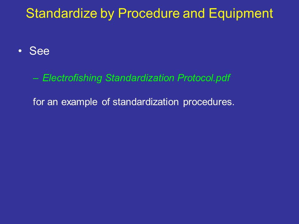 Standardize by Procedure and Equipment See –Electrofishing Standardization Protocol.pdf for an example of standardization procedures.
