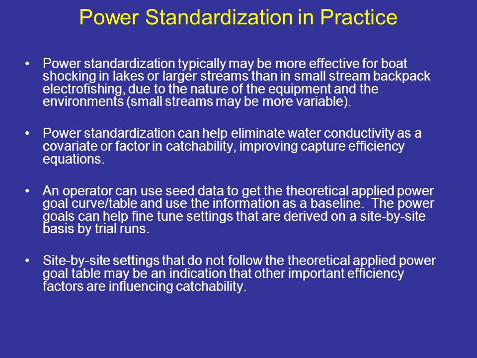 Power Standardization in Practice Power standardization typically may be more effective for boat shocking in lakes or larger streams than in small stream backpack electrofishing, due to the nature of the equipment and the environments (small streams may be more variable).