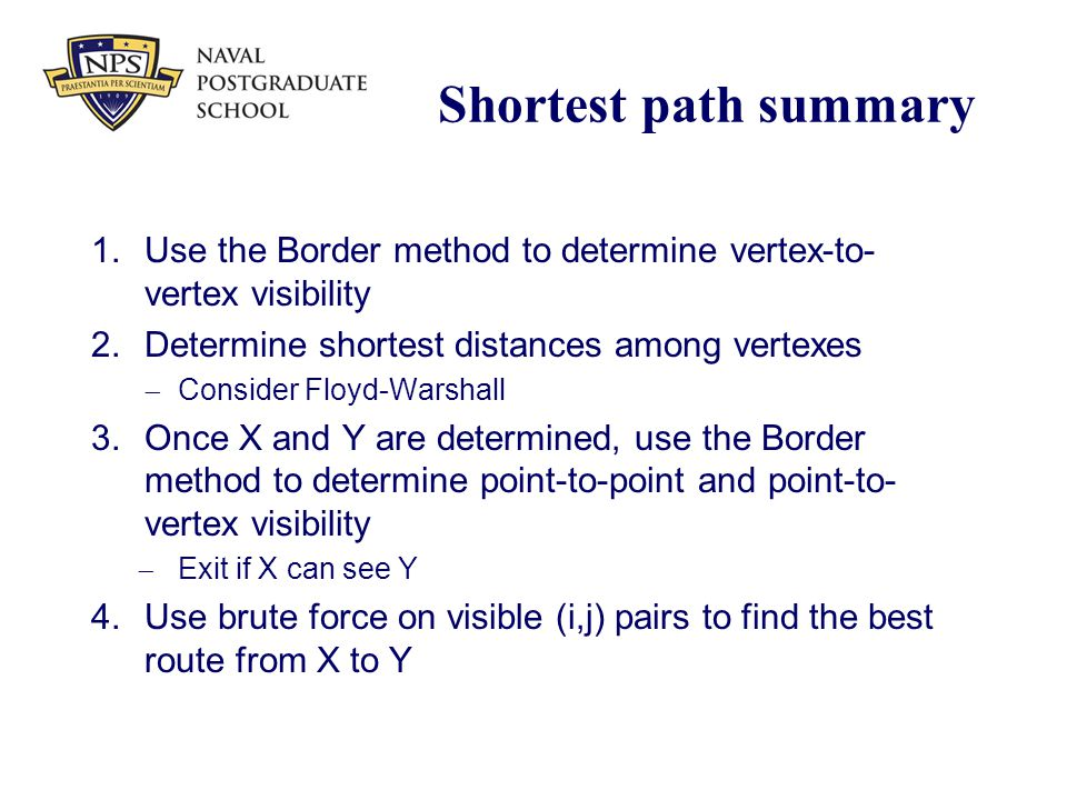 Shortest path summary 1.Use the Border method to determine vertex-to- vertex visibility 2.Determine shortest distances among vertexes  Consider Floyd