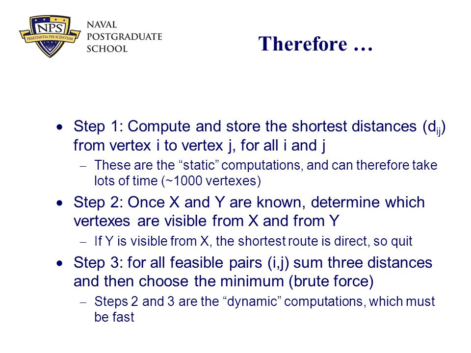 "Therefore …  Step 1: Compute and store the shortest distances (d ij ) from vertex i to vertex j, for all i and j  These are the ""static"" computation"