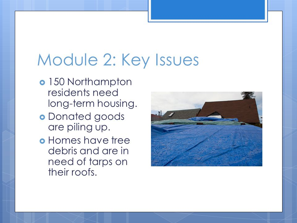 Module 2: Key Issues  150 Northampton residents need long-term housing.  Donated goods are piling up.  Homes have tree debris and are in need of ta