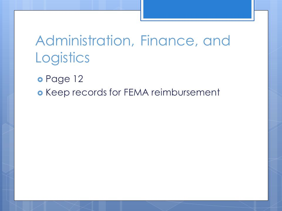 Administration, Finance, and Logistics  Page 12  Keep records for FEMA reimbursement