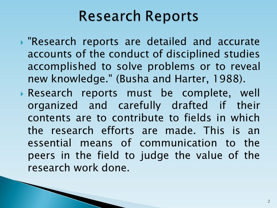  Research reports are detailed and accurate accounts of the conduct of disciplined studies accomplished to solve problems or to reveal new knowledge. (Busha and Harter, 1988).