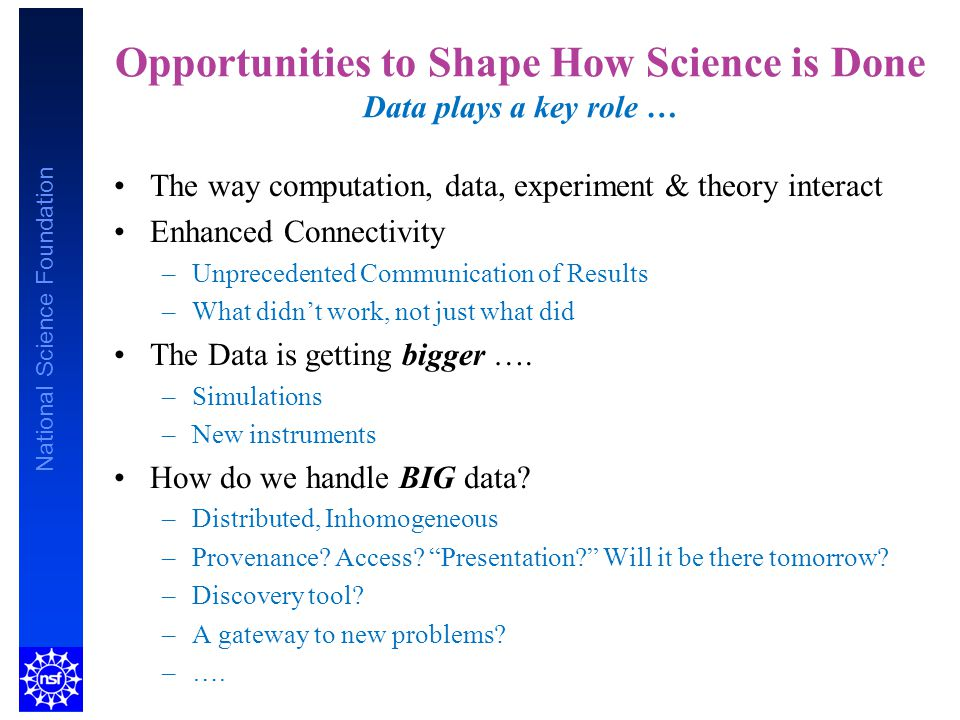 National Science Foundation Opportunities to Shape How Science is Done Data plays a key role … The way computation, data, experiment & theory interact