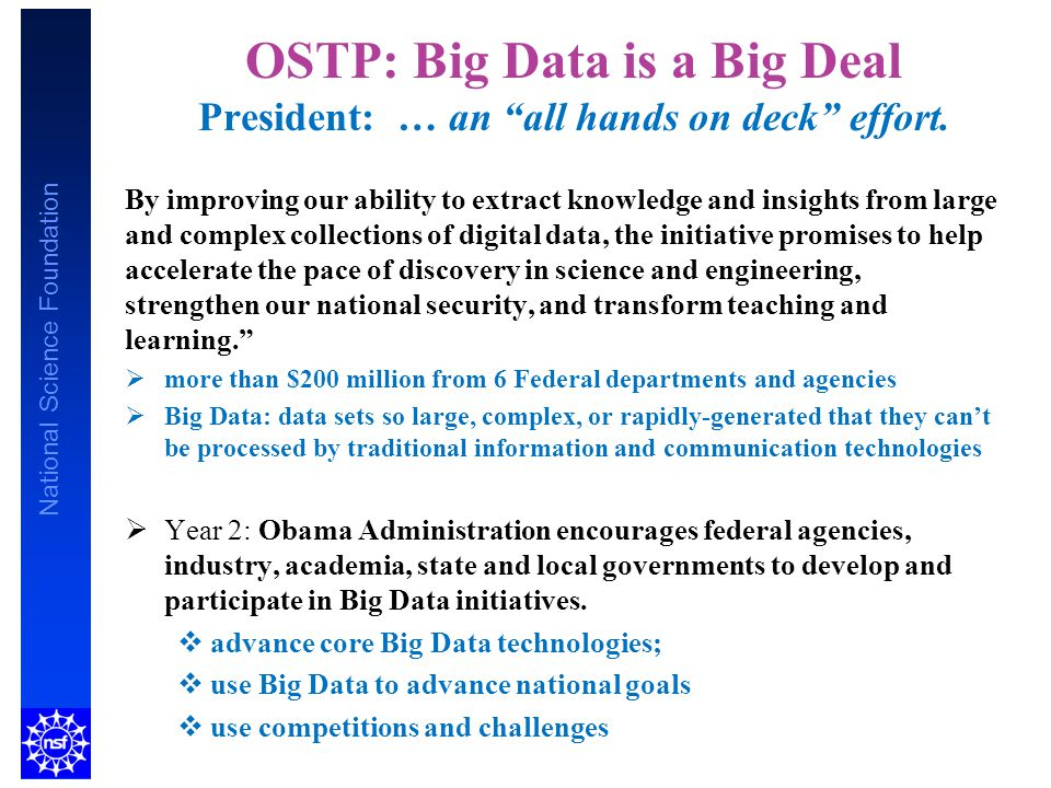 "National Science Foundation OSTP: Big Data is a Big Deal President: … an ""all hands on deck"" effort. By improving our ability to extract knowledge and"