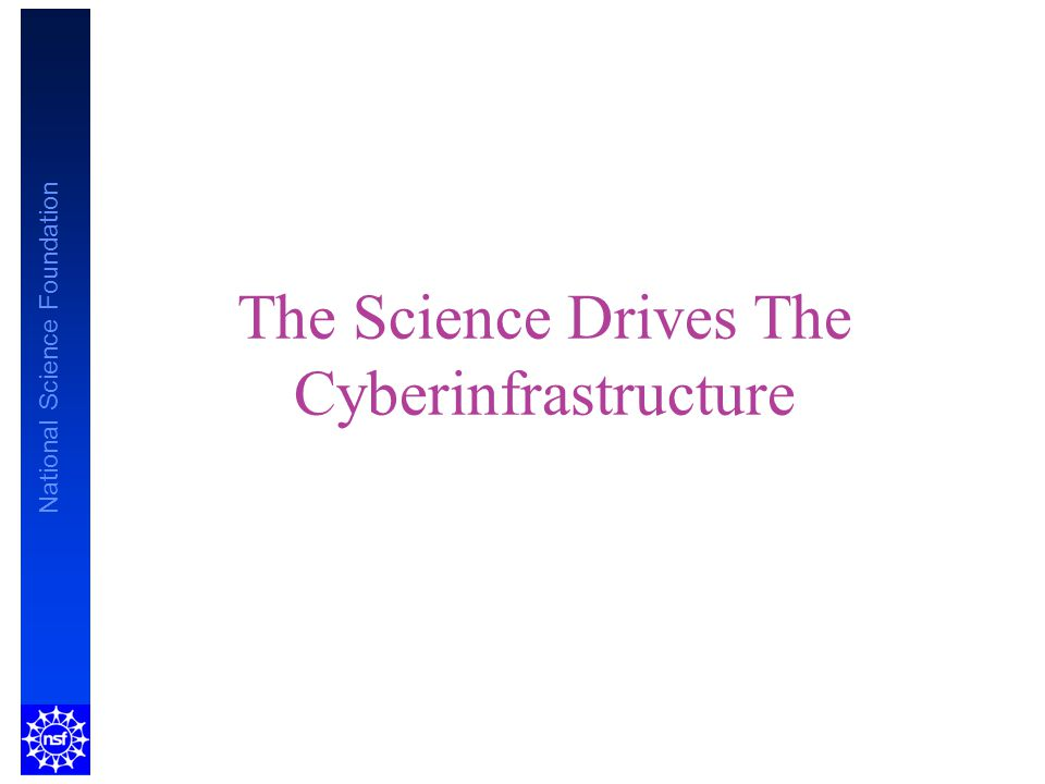 National Science Foundation The Science Drives The Cyberinfrastructure