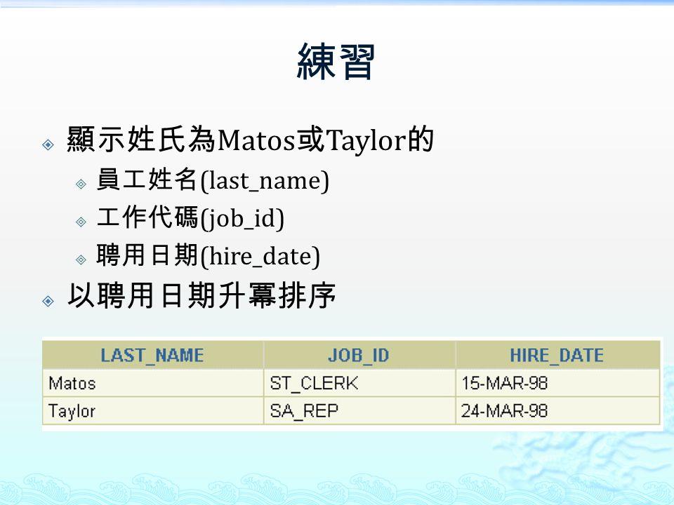 練習  顯示姓氏為 Matos 或 Taylor 的  員工姓名 (last_name)  工作代碼 (job_id)  聘用日期 (hire_date)  以聘用日期升冪排序