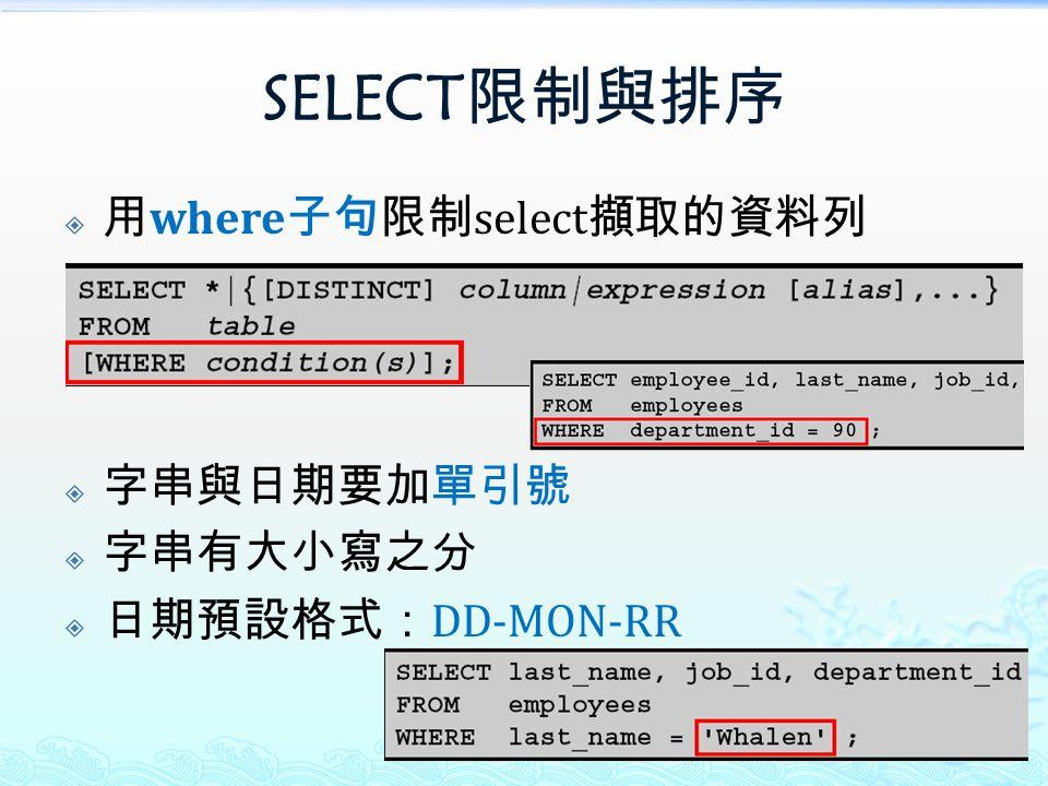 SELECT 限制與排序  用 where 子句限制 select 擷取的資料列  字串與日期要加單引號  字串有大小寫之分  日期預設格式: DD-MON-RR