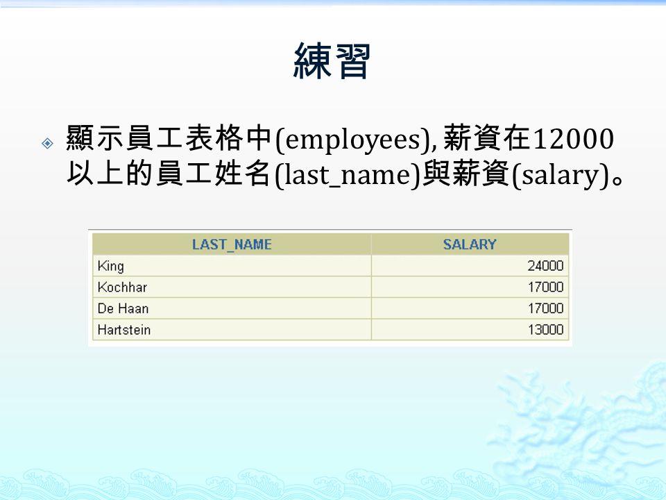 練習  顯示員工表格中 (employees), 薪資在 12000 以上的員工姓名 (last_name) 與薪資 (salary) 。