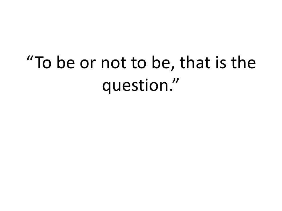 """To be or not to be, that is the question."""