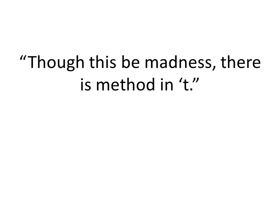 """Though this be madness, there is method in 't."""
