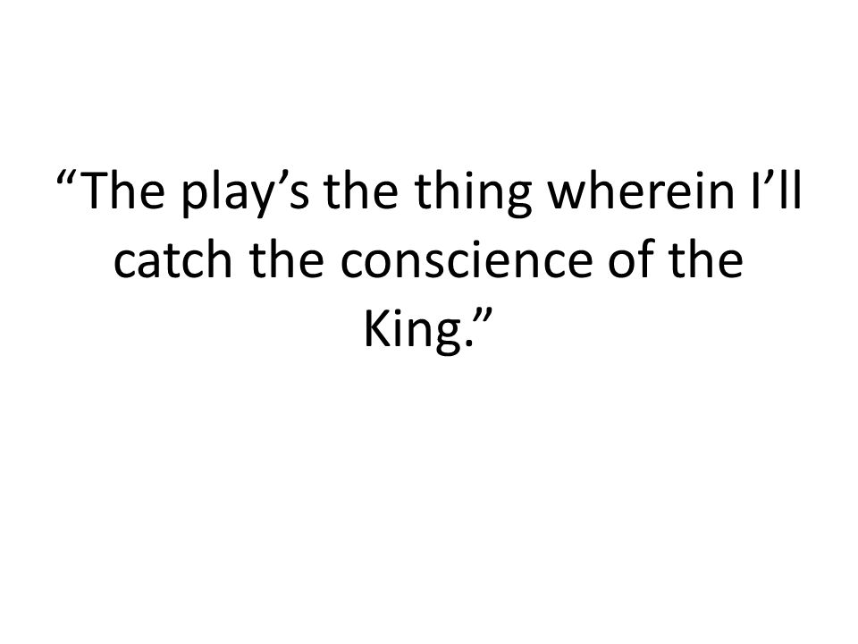 The play's the thing wherein I'll catch the conscience of the King.