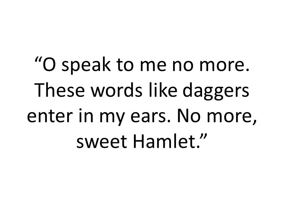 """O speak to me no more. These words like daggers enter in my ears. No more, sweet Hamlet."""