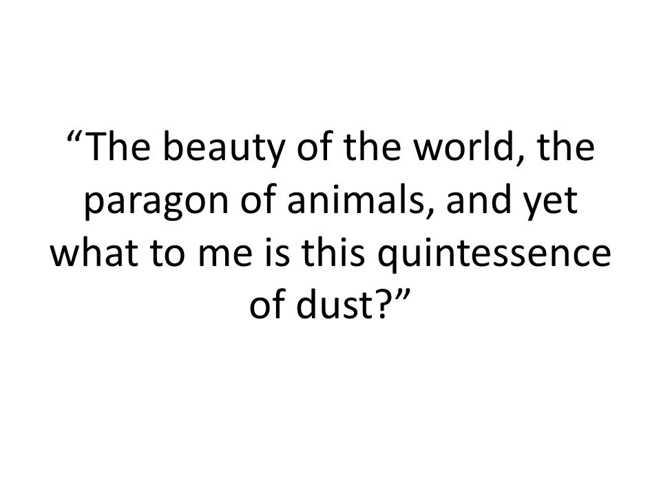 The beauty of the world, the paragon of animals, and yet what to me is this quintessence of dust