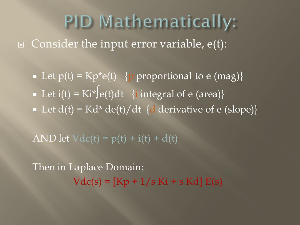  Consider the input error variable, e(t):  Let p(t) = Kp*e(t) {p proportional to e (mag)}  Let i(t) = Ki* ∫ e(t)dt {i integral of e (area)}  Let d(t) = Kd* de(t)/dt {d derivative of e (slope)} AND let Vdc(t) = p(t) + i(t) + d(t) Then in Laplace Domain: Vdc(s) = [Kp + 1/s Ki + s Kd] E(s)