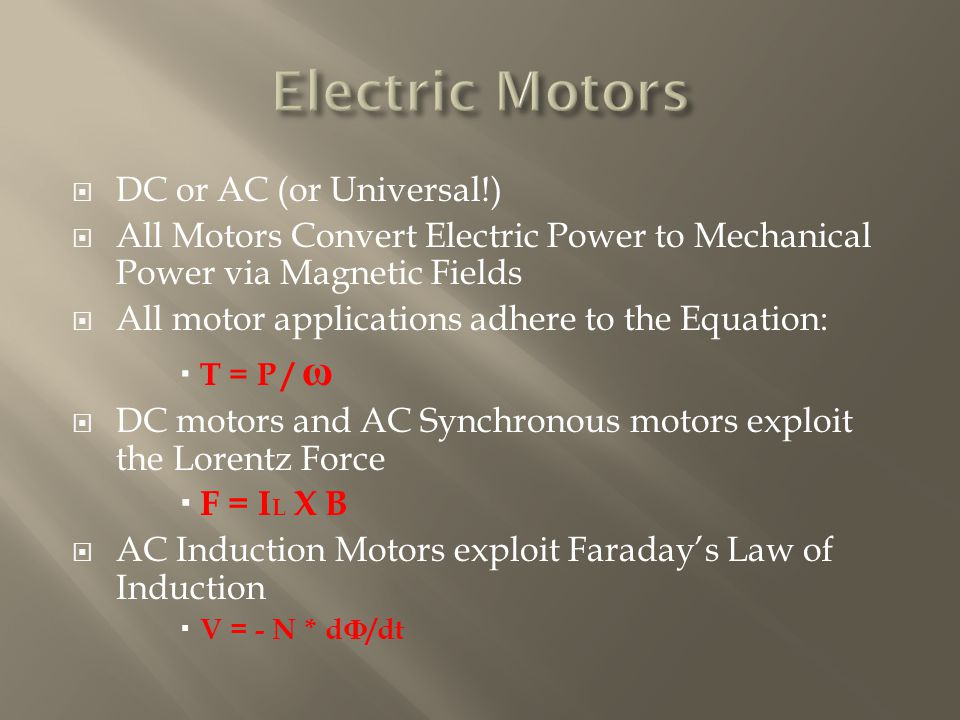  DC or AC (or Universal!)  All Motors Convert Electric Power to Mechanical Power via Magnetic Fields  All motor applications adhere to the Equation:  T = P / ω  DC motors and AC Synchronous motors exploit the Lorentz Force  F = I L X B  AC Induction Motors exploit Faraday's Law of Induction  V = - N * d Ф /dt