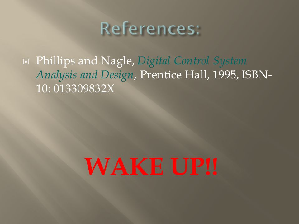  Phillips and Nagle, Digital Control System Analysis and Design, Prentice Hall, 1995, ISBN- 10: 013309832X WAKE UP!!