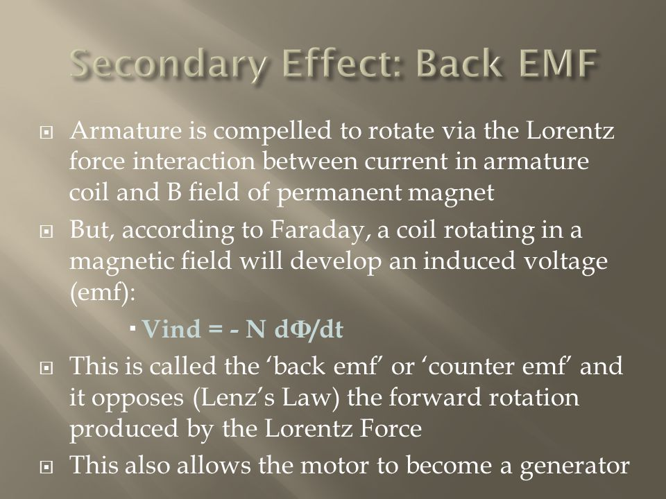  Armature is compelled to rotate via the Lorentz force interaction between current in armature coil and B field of permanent magnet  But, according to Faraday, a coil rotating in a magnetic field will develop an induced voltage (emf):  Vind = - N d Ф /dt  This is called the 'back emf' or 'counter emf' and it opposes (Lenz's Law) the forward rotation produced by the Lorentz Force  This also allows the motor to become a generator