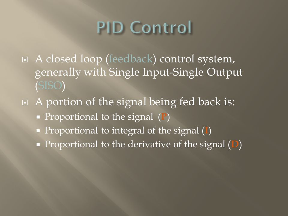  PID control works well on SISO systems of 2 nd Order, where a desired Set Point can be supplied to the system control input  PID control handles step changes to the Set Point especially well:  Fast Rise Times  Little or No Overshoot  Fast settling Times  Zero Steady State Error  PID controllers are often fine tuned on-site, using established guidelines