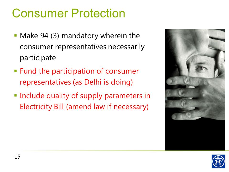 15 Consumer Protection  Make 94 (3) mandatory wherein the consumer representatives necessarily participate  Fund the participation of consumer representatives (as Delhi is doing)  Include quality of supply parameters in Electricity Bill (amend law if necessary)