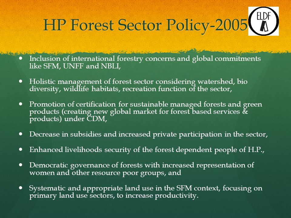 HP Forest Sector Policy-2005 Inclusion of international forestry concerns and global commitments like SFM, UNFF and NBLI, Holistic management of forest sector considering watershed, bio diversity, wildlife habitats, recreation function of the sector, Promotion of certification for sustainable managed forests and green products (creating new global market for forest based services & products) under CDM, Decrease in subsidies and increased private participation in the sector, Enhanced livelihoods security of the forest dependent people of H.P., Democratic governance of forests with increased representation of women and other resource poor groups, and Systematic and appropriate land use in the SFM context, focusing on primary land use sectors, to increase productivity.