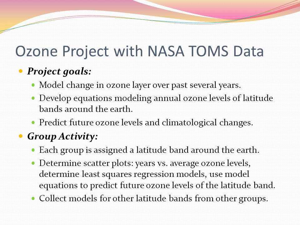 Ozone Project with NASA TOMS Data Project goals: Model change in ozone layer over past several years.