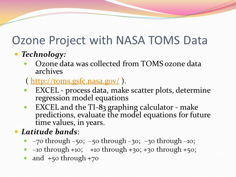 Ozone Project with NASA TOMS Data Technology: Ozone data was collected from TOMS ozone data archives ( http://toms.gsfc.nasa.gov/ ).http://toms.gsfc.nasa.gov/ EXCEL - process data, make scatter plots, determine regression model equations EXCEL and the TI-83 graphing calculator - make predictions, evaluate the model equations for future time values, in years.