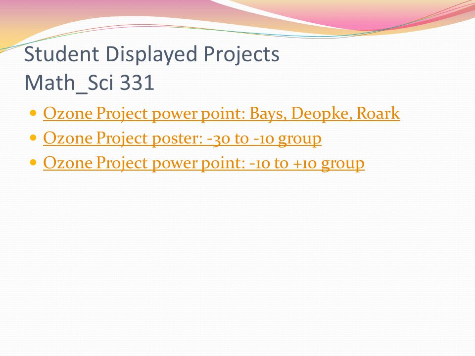 Student Displayed Projects Math_Sci 331 Ozone Project power point: Bays, Deopke, Roark Ozone Project poster: -30 to -10 group Ozone Project power poin
