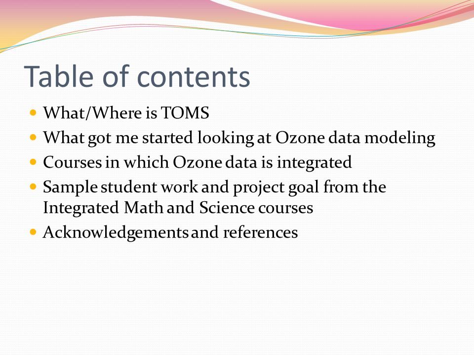Table of contents What/Where is TOMS What got me started looking at Ozone data modeling Courses in which Ozone data is integrated Sample student work and project goal from the Integrated Math and Science courses Acknowledgements and references