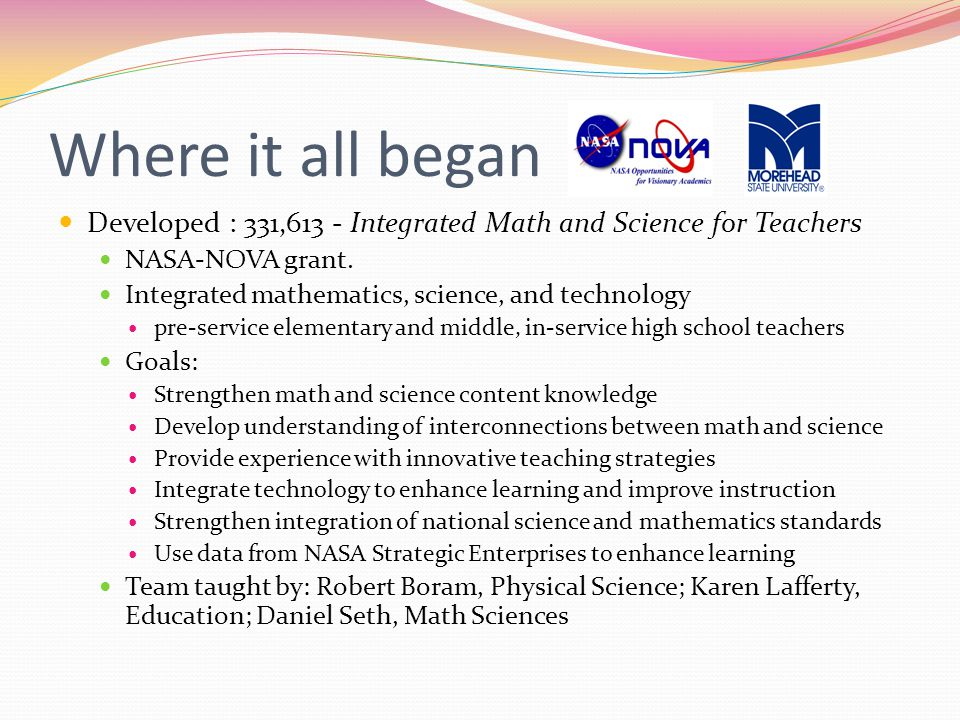 Where it all began Developed : 331,613 - Integrated Math and Science for Teachers NASA-NOVA grant.