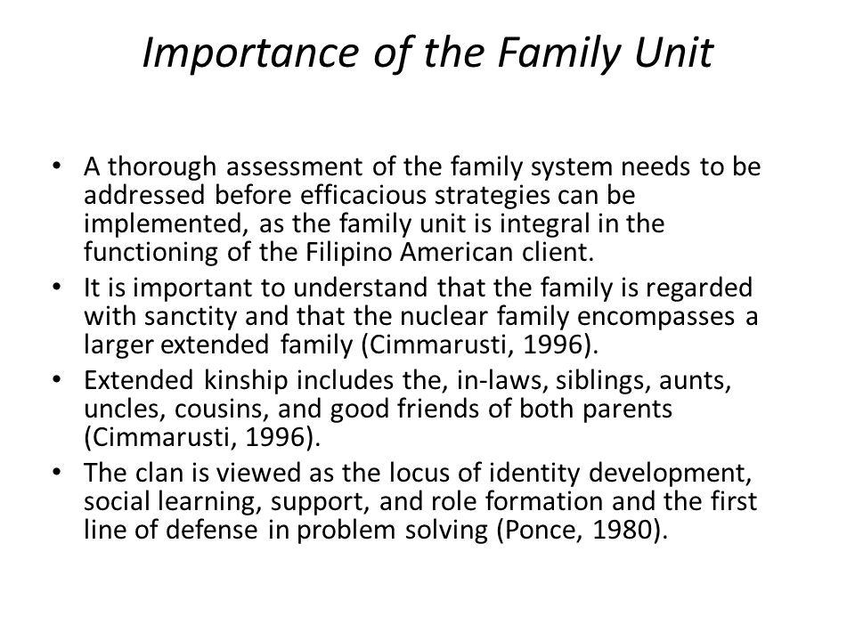 Importance of the Family Unit A thorough assessment of the family system needs to be addressed before efficacious strategies can be implemented, as the family unit is integral in the functioning of the Filipino American client.