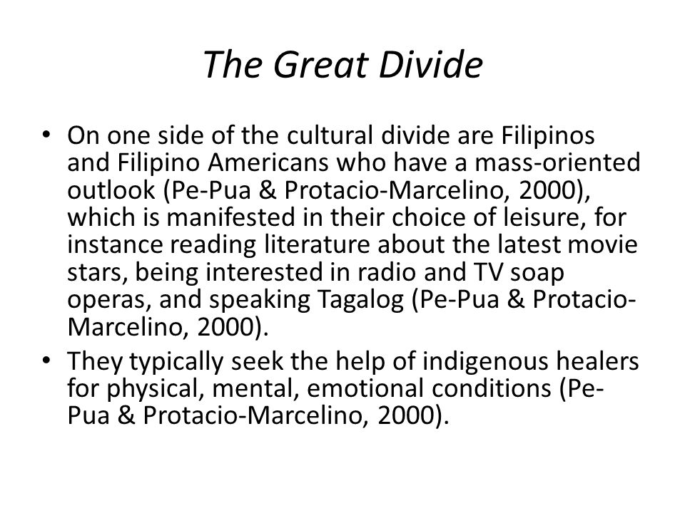 The Great Divide On one side of the cultural divide are Filipinos and Filipino Americans who have a mass-oriented outlook (Pe-Pua & Protacio-Marcelino, 2000), which is manifested in their choice of leisure, for instance reading literature about the latest movie stars, being interested in radio and TV soap operas, and speaking Tagalog (Pe-Pua & Protacio- Marcelino, 2000).