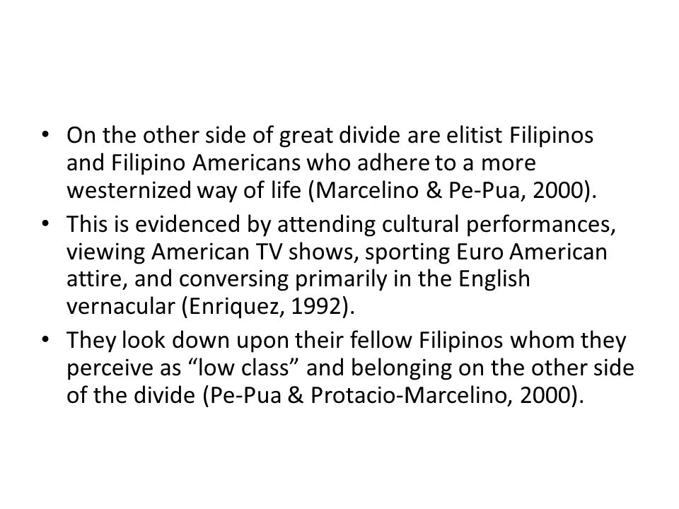 On the other side of great divide are elitist Filipinos and Filipino Americans who adhere to a more westernized way of life (Marcelino & Pe-Pua, 2000).