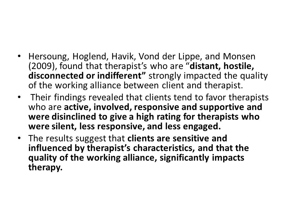 Hersoung, Hoglend, Havik, Vond der Lippe, and Monsen (2009), found that therapist's who are distant, hostile, disconnected or indifferent strongly impacted the quality of the working alliance between client and therapist.
