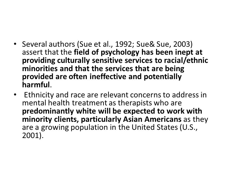 Several authors (Sue et al., 1992; Sue& Sue, 2003) assert that the field of psychology has been inept at providing culturally sensitive services to racial/ethnic minorities and that the services that are being provided are often ineffective and potentially harmful.