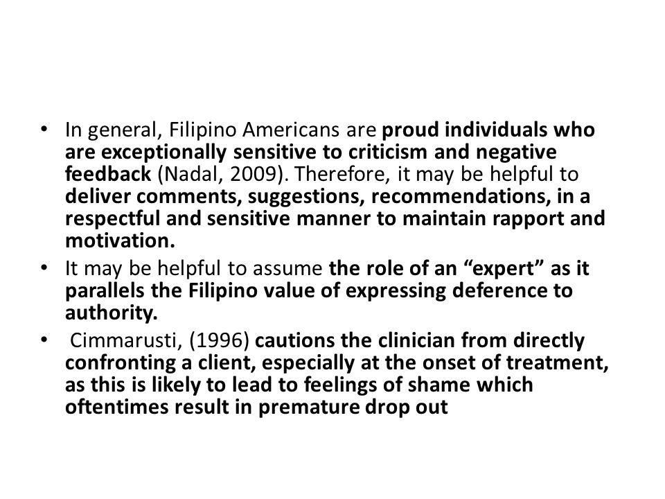 In general, Filipino Americans are proud individuals who are exceptionally sensitive to criticism and negative feedback (Nadal, 2009).