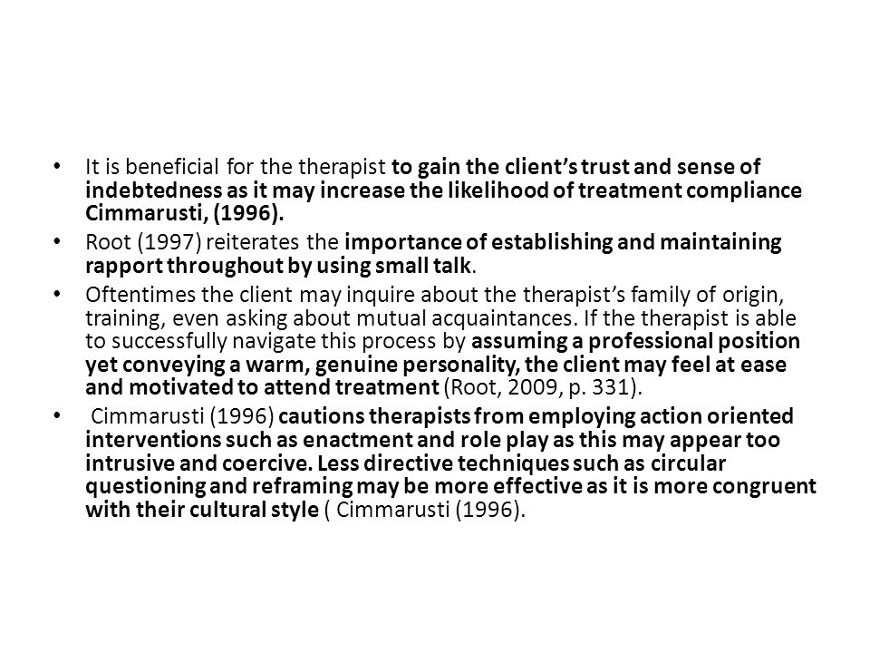 It is beneficial for the therapist to gain the client's trust and sense of indebtedness as it may increase the likelihood of treatment compliance Cimmarusti, (1996).