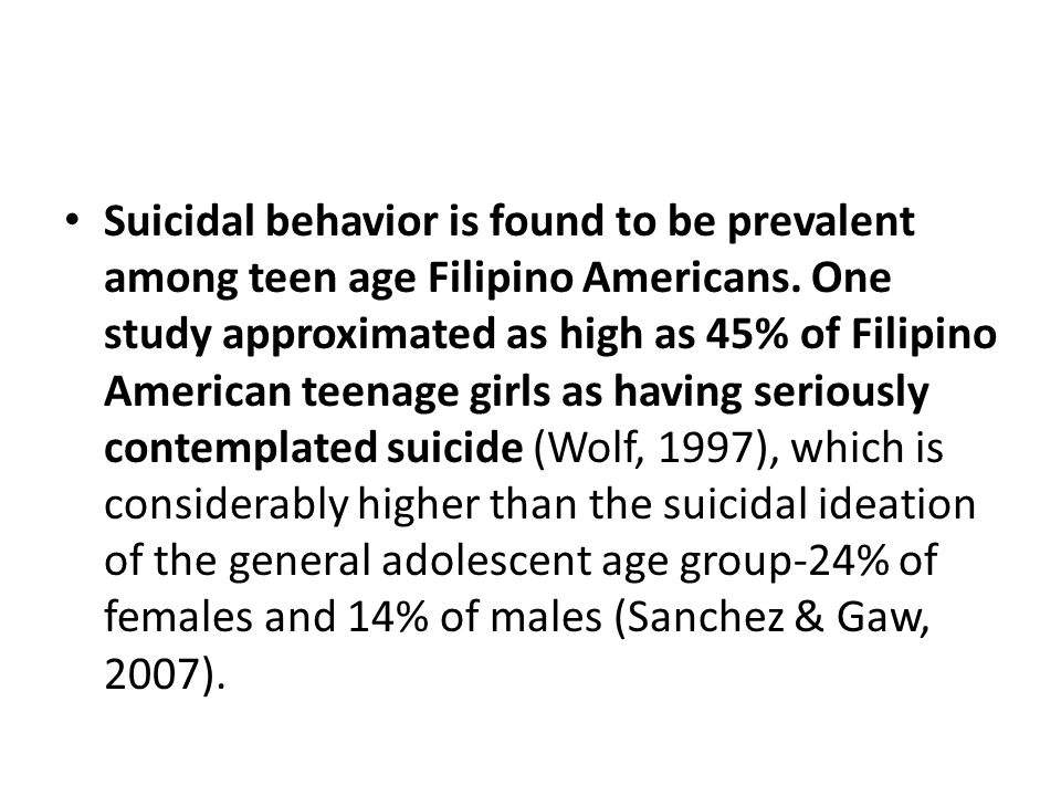 Suicidal behavior is found to be prevalent among teen age Filipino Americans.