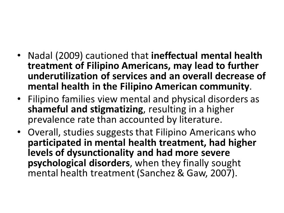 Nadal (2009) cautioned that ineffectual mental health treatment of Filipino Americans, may lead to further underutilization of services and an overall decrease of mental health in the Filipino American community.