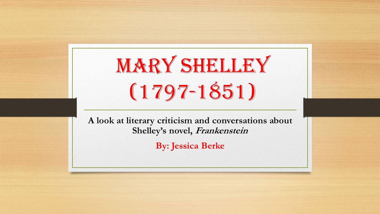 Mary Shelley (1797-1851) A look at literary criticism and conversations about Shelley's novel, Frankenstein By: Jessica Berke