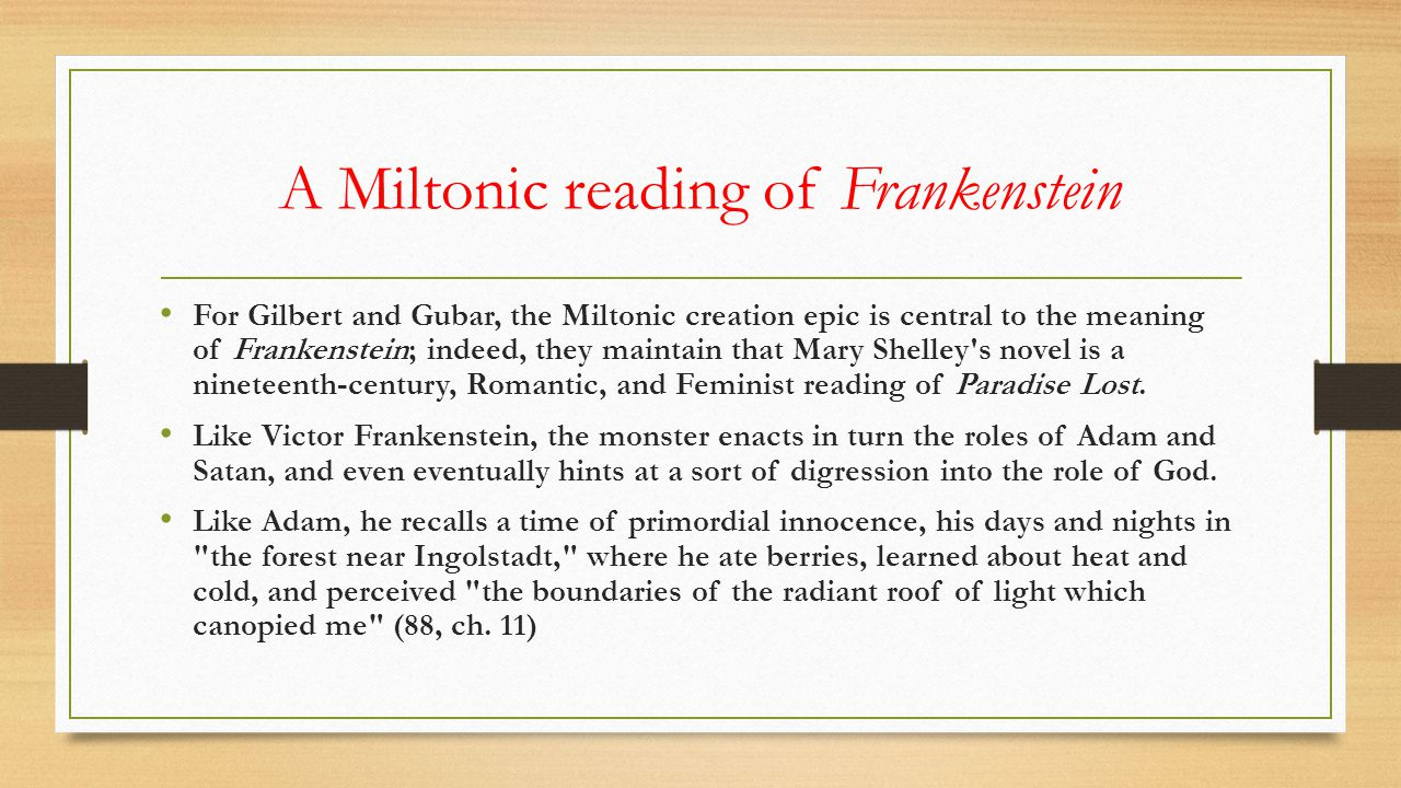 A Miltonic reading of Frankenstein For Gilbert and Gubar, the Miltonic creation epic is central to the meaning of Frankenstein; indeed, they maintain that Mary Shelley s novel is a nineteenth-century, Romantic, and Feminist reading of Paradise Lost.