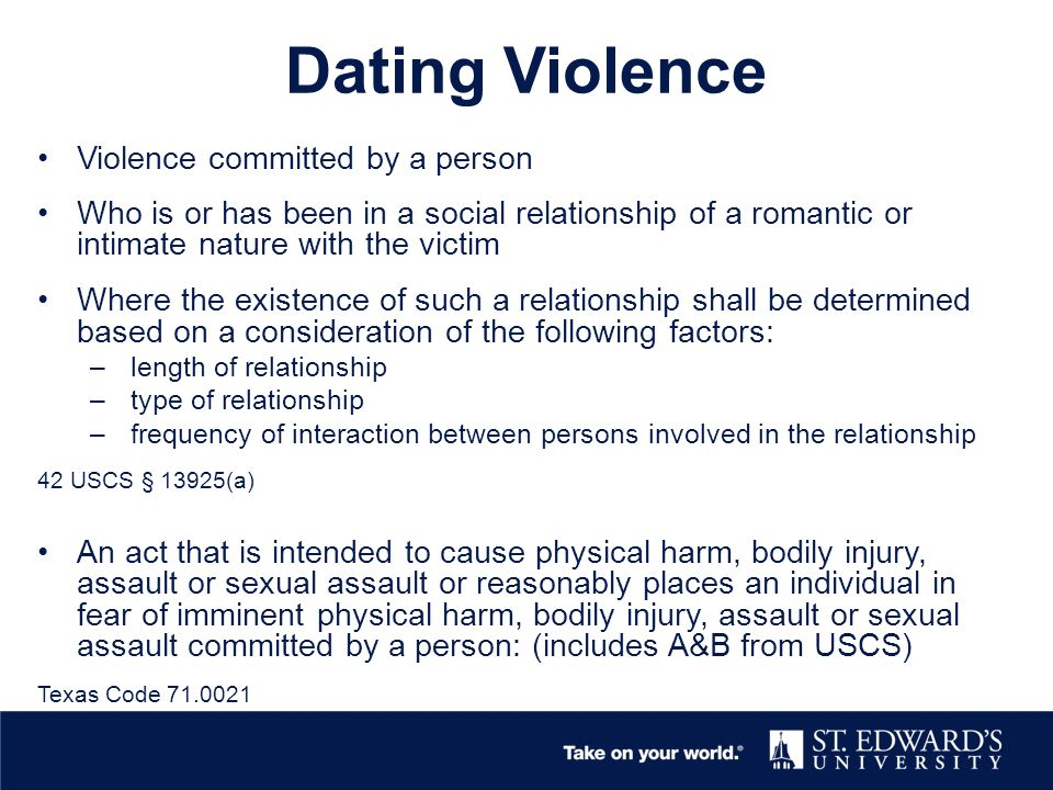 Dating Violence Violence committed by a person Who is or has been in a social relationship of a romantic or intimate nature with the victim Where the existence of such a relationship shall be determined based on a consideration of the following factors: – length of relationship – type of relationship – frequency of interaction between persons involved in the relationship 42 USCS § 13925(a) An act that is intended to cause physical harm, bodily injury, assault or sexual assault or reasonably places an individual in fear of imminent physical harm, bodily injury, assault or sexual assault committed by a person: (includes A&B from USCS) Texas Code 71.0021