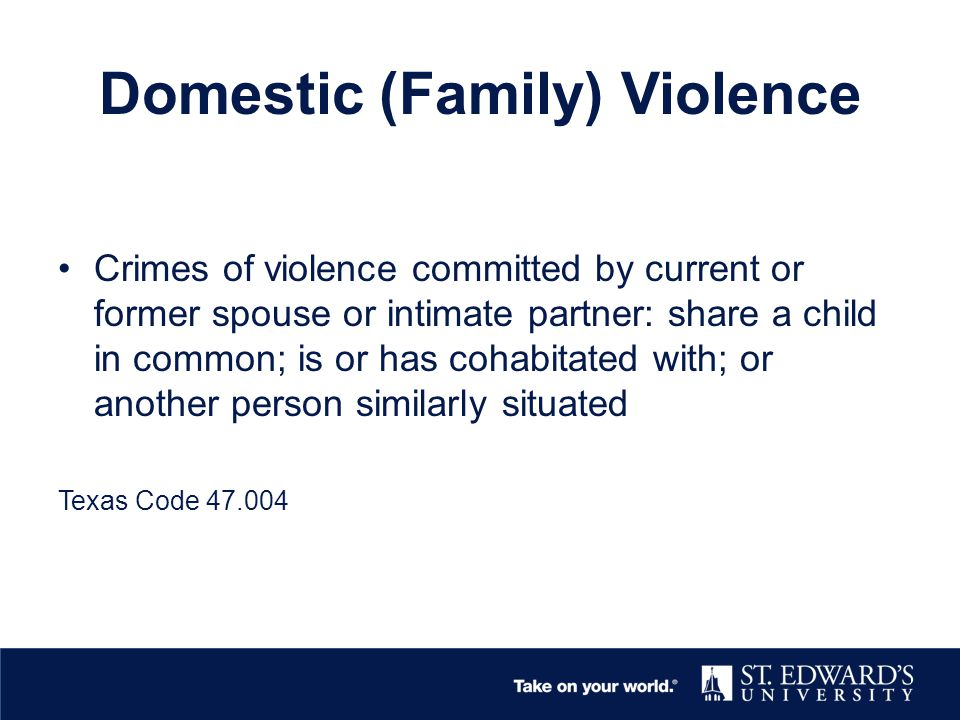 Domestic (Family) Violence Crimes of violence committed by current or former spouse or intimate partner: share a child in common; is or has cohabitated with; or another person similarly situated Texas Code 47.004