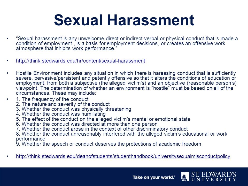 Sexual Harassment Sexual harassment is any unwelcome direct or indirect verbal or physical conduct that is made a condition of employment, is a basis for employment decisions, or creates an offensive work atmosphere that inhibits work performance. http://think.stedwards.edu/hr/content/sexual-harassment Hostile Environment includes any situation in which there is harassing conduct that is sufficiently severe, pervasive/persistent and patently offensive so that it alters the conditions of education or employment, from both a subjective (the alleged victim's) and an objective (reasonable person's) viewpoint.