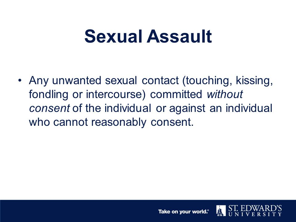 Let's Talk Consent Ongoing –Must seek consent for every step of sexual activity Active Agreement –Seek Nonverbal (active participation) –Verbal Consent (Will you.