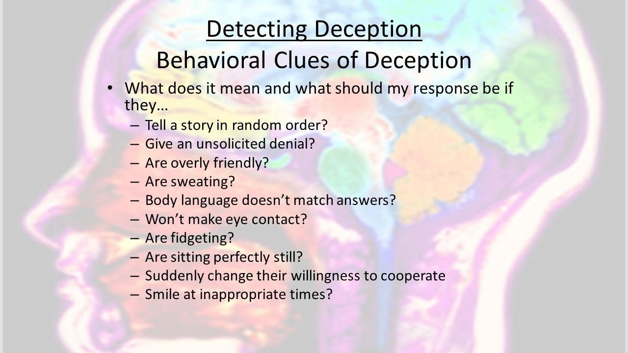 Detecting Deception Behavioral Clues of Deception What does it mean and what should my response be if they… – Tell a story in random order? – Give an